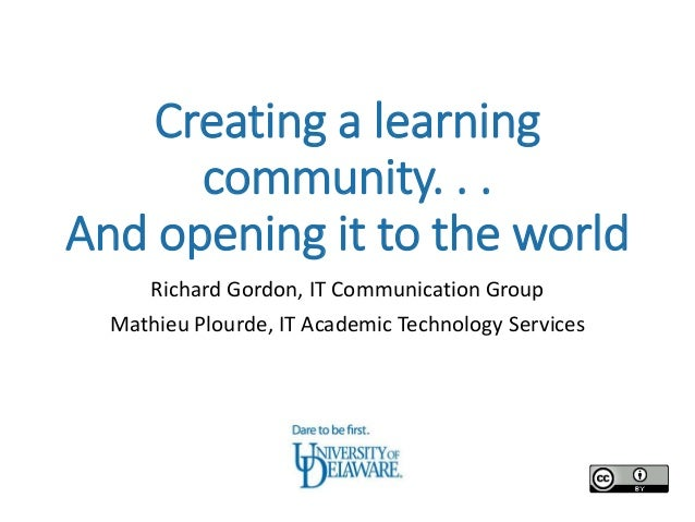 Creating a learning      community. . .And opening it to the world     Richard Gordon, IT Communication Group  Mathieu Plo...