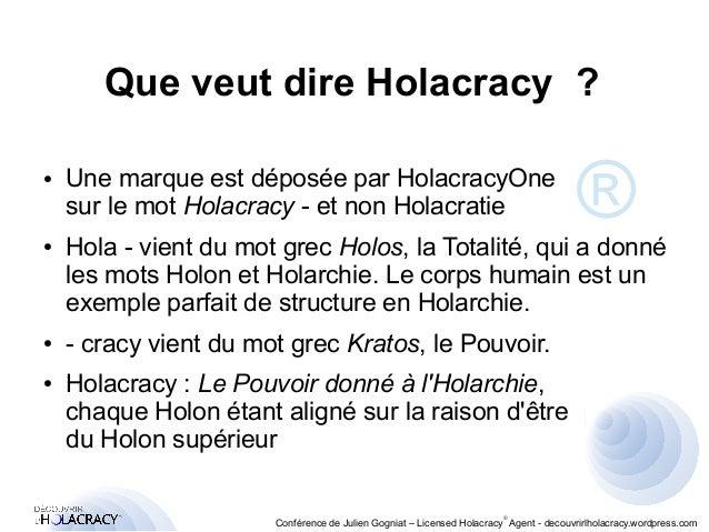Que veut dire Holacracy ?  ● Une marque est déposée par HolacracyOne  sur le mot Holacracy - et non Holacratie  ● Hola - v...