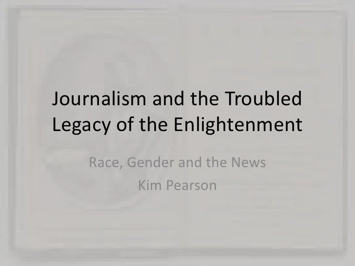 Journalism and the Troubled Legacy of the Enlightenment<br />Race, Gender and the News<br />Kim Pearson<br />
