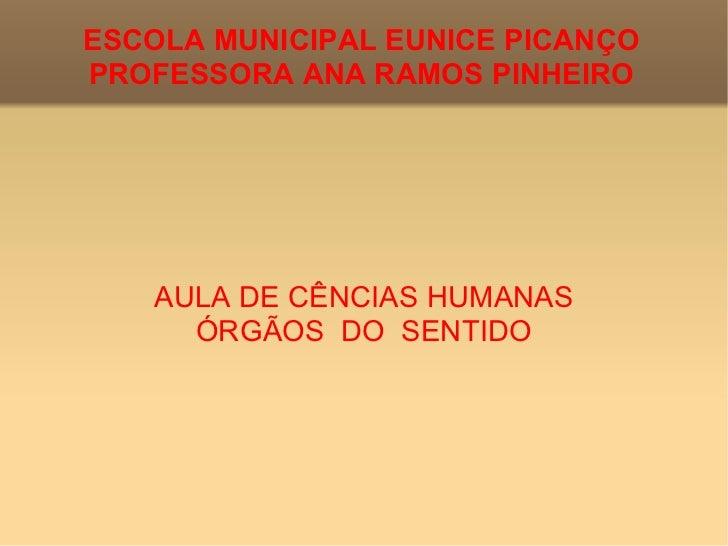 ESCOLA MUNICIPAL EUNICE PICANÇO PROFESSORA ANA RAMOS PINHEIRO AULA DE CÊNCIAS HUMANAS ÓRGÃOS  DO  SENTIDO