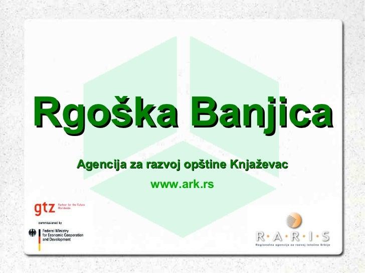 Rgoška Banjica  Agencija za razvoj opštine Knjaževac              www.ark.rs