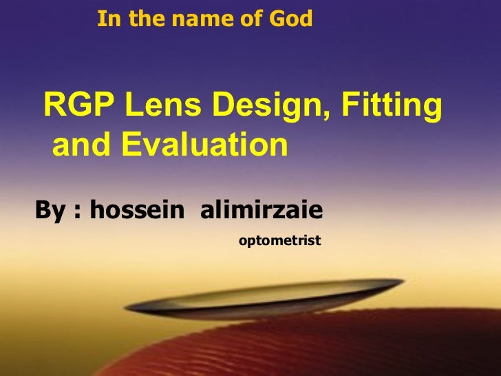 In the name of God RGP Lens Design, Fitting  and Evaluation   By : hossein  alimirzaie optometrist