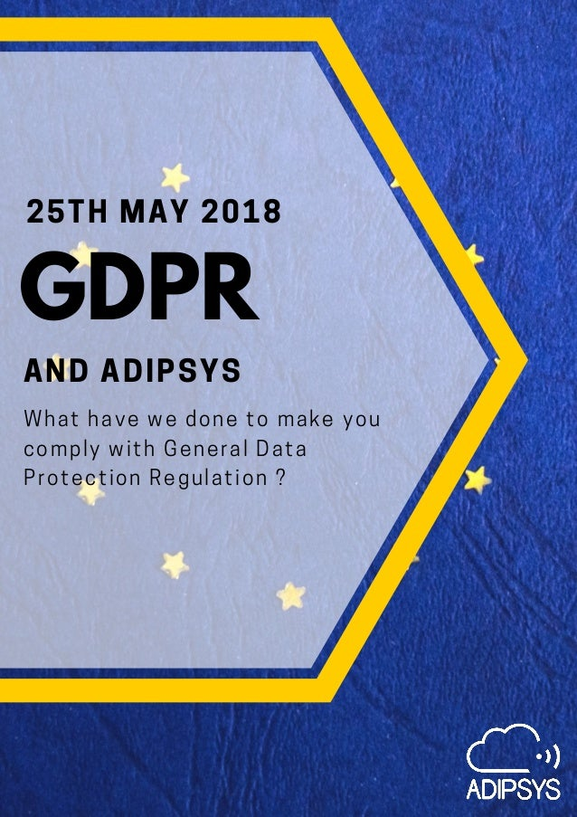 25TH MAY 2018 AND ADIPSYS What have we done to make you comply with General Data Protection Regulation ? GDPR