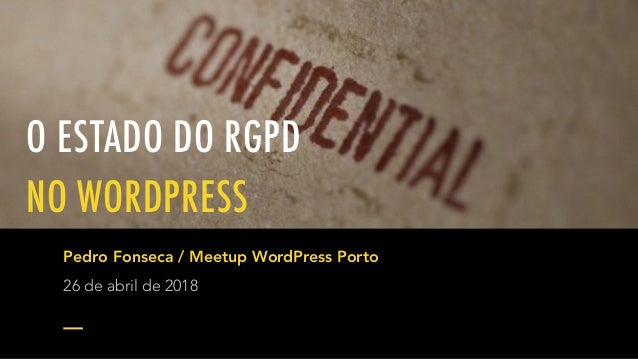 O ESTADO DO RGPD NO WORDPRESS Pedro Fonseca / Meetup WordPress Porto 26 de abril de 2018
