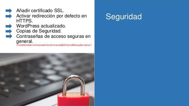 Añadir certificado SSL. Activar redirección por defecto en HTTPS. WordPress actualizado. Copias de Seguridad. Contraseñas ...