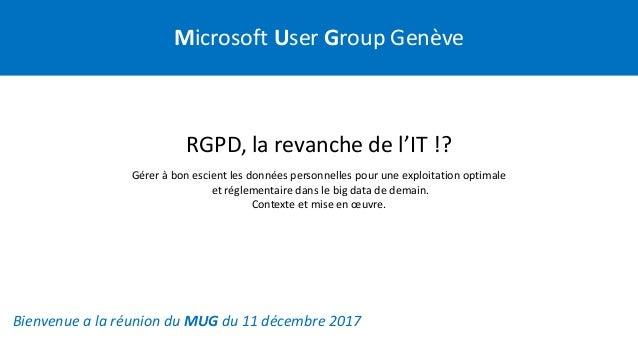 Microsoft User Group Genève Bienvenue a la réunion du MUG du 11 décembre 2017 RGPD, la revanche de l'IT !? Gérer à bon esc...