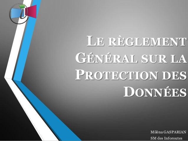 LE RÈGLEMENT GÉNÉRAL SUR LA PROTECTION DES DONNÉES Miléna GASPARIAN SM des Inforoutes