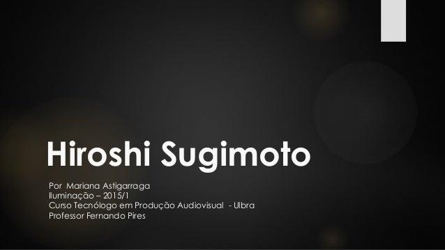Hiroshi Sugimoto Por Mariana Astigarraga Iluminação – 2015/1 Curso Tecnólogo em Produção Audiovisual - Ulbra Professor Fer...