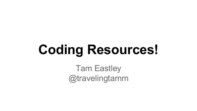 Coding Resources! Tam Eastley @travelingtamm