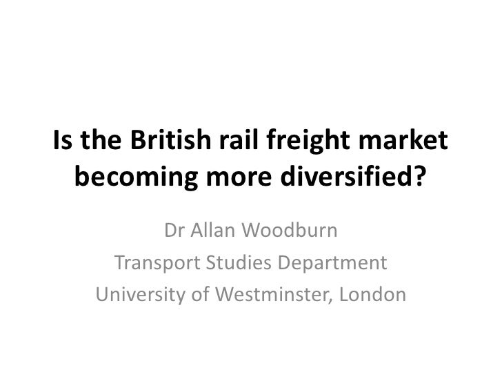 Is the British rail freight market becoming more diversified?<br />Dr Allan Woodburn<br />Transport Studies Department<br ...