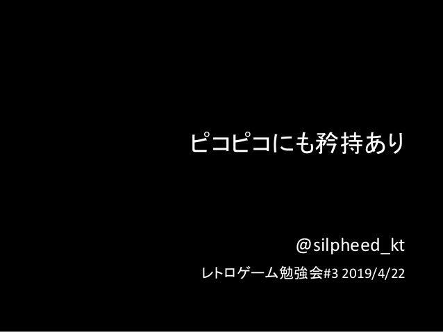 ピコピコにも矜持あり @silpheed_kt レトロゲーム勉強会#3 2019/4/22