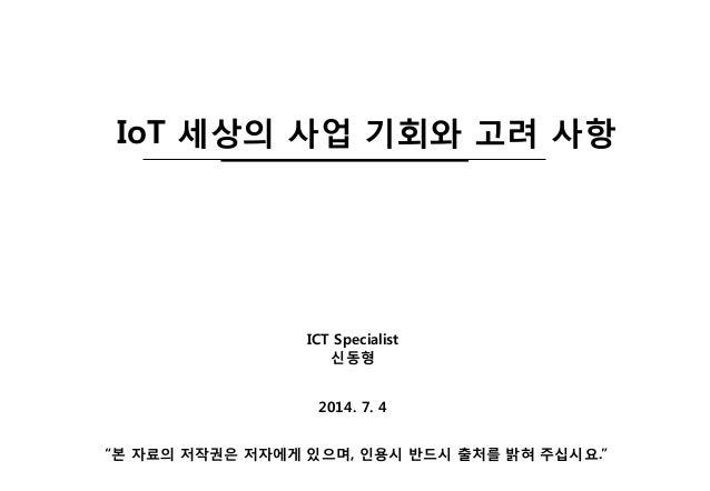 """2014. 7. 4 IoT 세상의 사업 기회와 고려 사항 ICT Specialist 신동형 """"본 자료의 저작권은 저자에게 있으며, 인용시 반드시 출처를 밝혀 주십시요."""""""