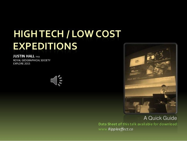 HIGHTECH / LOW COST EXPEDITIONS JUSTIN HALL FRGS ROYAL GEOGRAPHICAL SOCIETY EXPLORE 2015 Data Sheet of this talk available...