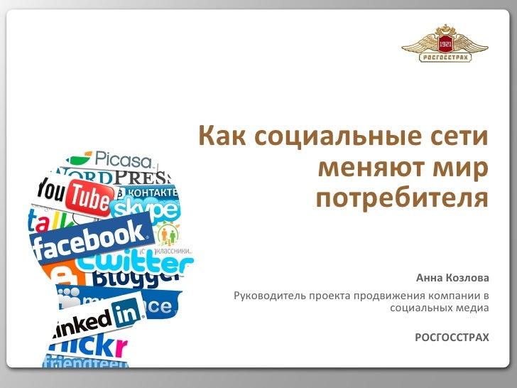 Как социальные сети меняют мир потребителя Анна Козлова Руководитель проекта продвижения компании в социальных медиа РОСГО...