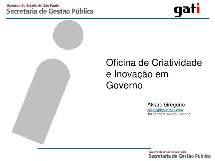 Oficina de Criatividade e Inovação em Governo<br />Alvaro Gregorio<br />agreg@igovbrasil.com<br />Twitter.com/AlvaroGregor...