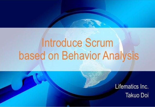 Introduce Scrum based on Behavior Analysis Lifematics Inc. Takuo Doi