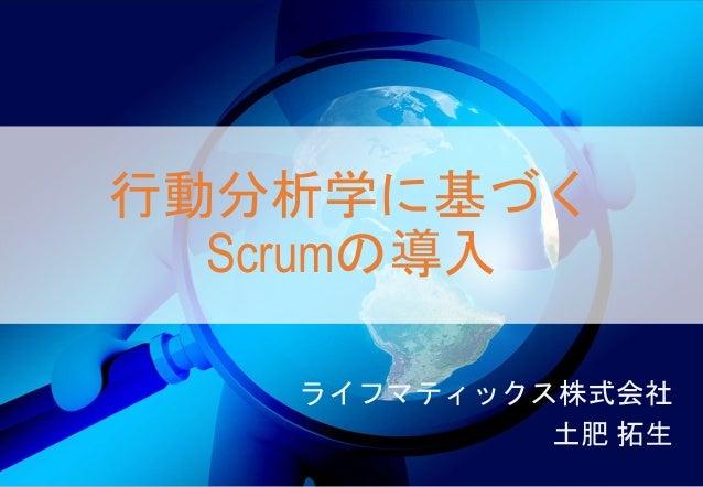 行動分析学に基づく Scrumの導入 ライフマティックス株式会社 土肥 拓生