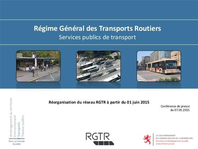 Régime Général des Transports Routiers Services publics de transport Conférence de presse du 07.05.2015 Réorganisation du ...