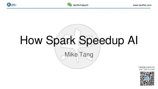 了解更多CS求职信息 扫描二维码关注微信 www.laioffer.comlaiofferhelper2 How Spark Speedup AI Mike Tang