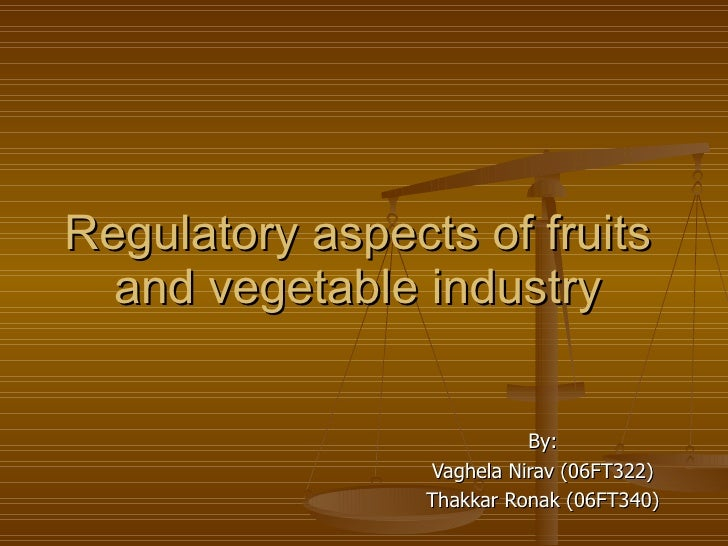 Regulatory aspects of fruits and vegetable industry By: Vaghela Nirav (06FT322) Thakkar Ronak (06FT340)