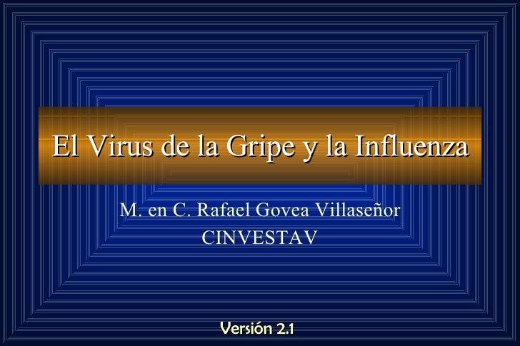 El Virus de la Gripe y la Influenza M. en C. Rafael Govea Villaseñor CINVESTAV Versión 2.1