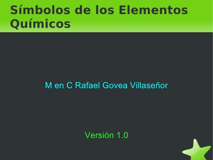 Símbolos de los Elementos Químicos <ul><li>M en C Rafael Govea Villaseñor </li></ul>Versión 1.0