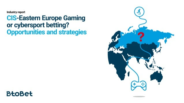 CIS-Eastern Europe Gaming or cybersport betting? Opportunities and strategies
