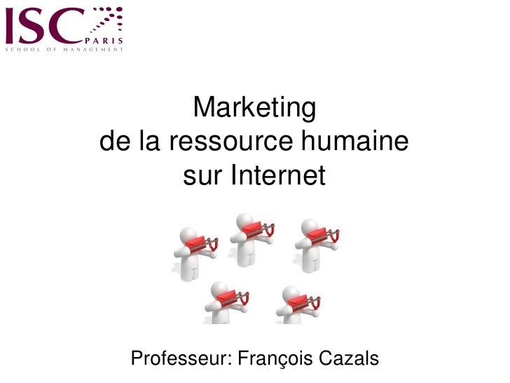 Marketing de la ressource humaine        sur Internet       Professeur: François Cazals   1