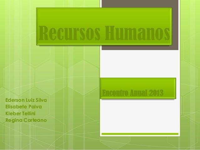 Recursos Humanos  Encontro Anual 2013 Ederson Luiz Silva Elisabete Paiva Kleber Tellini Regina Carteano