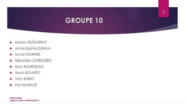 1  GROUPE 10   Marion DUSSARRAT    Anne-Sophie ZUNIGA    Sonia FOURNES    Sébastien CORDOBES    Iban BOURGEAIS    Xa...