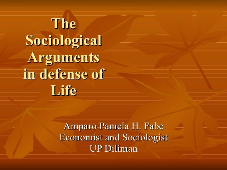 The Sociological Arguments in defense of Life   Amparo Pamela H. Fabe Economist and Sociologist UP Diliman