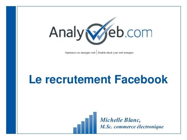 Optimisez vos stratégies web |Double-check your web strategies Le recrutement Facebook Michelle Blanc, M.Sc. commerce élec...