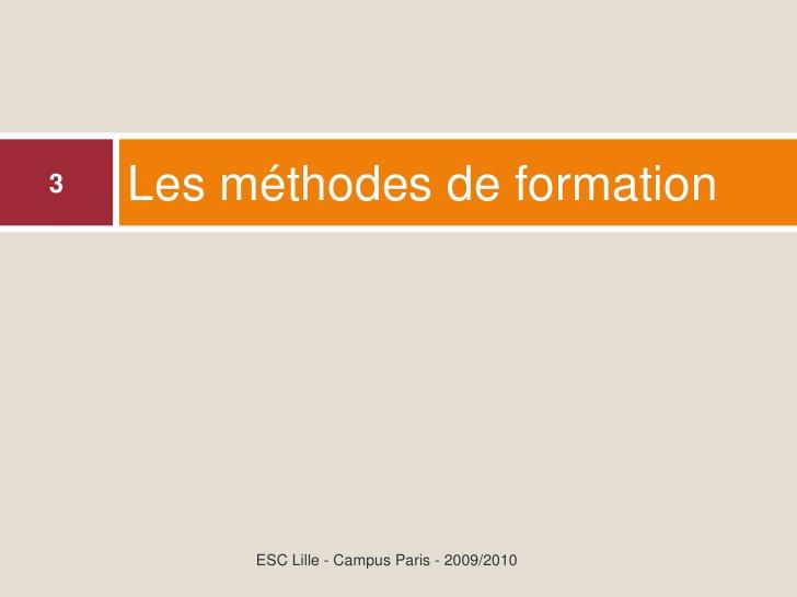 Les méthodes de formation 3              ESC Lille - Campus Paris - 2009/2010