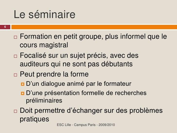 Le séminaire 6           Formation en petit groupe, plus informel que le               cours magistral         Focalisé s...