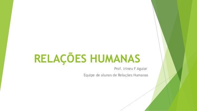 RELAÇÕES HUMANAS Prof. Irineu F Aguiar Equipe de alunos de Relações Humanas