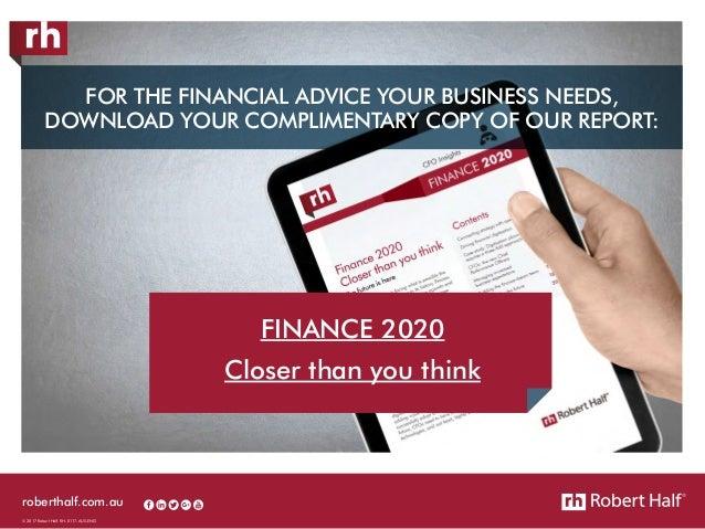 roberthalf.com.au © 2017 Robert Half. RH-0117-AUS-ENG FINANCE 2020 Closer than you think FOR THE FINANCIAL ADVICE YOUR BUS...