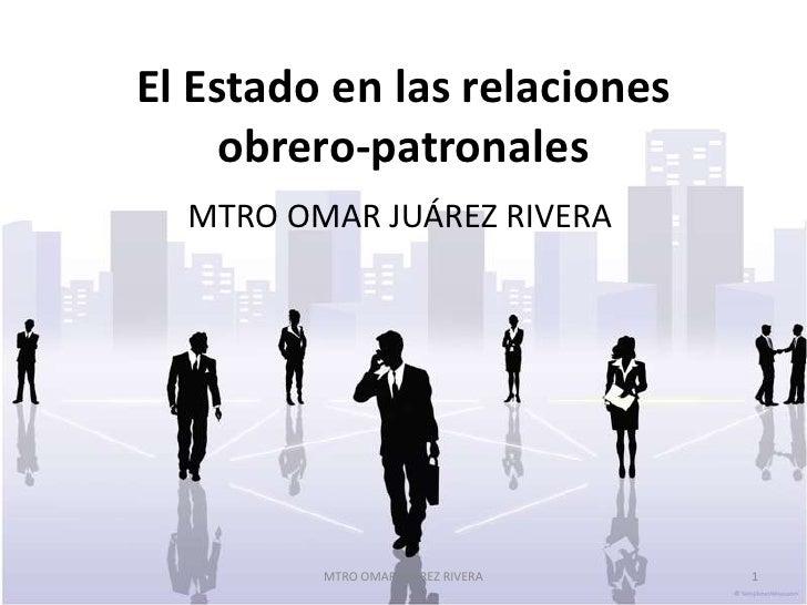 El Estado en las relaciones    obrero-patronales  MTRO OMAR JUÁREZ RIVERA         MTRO OMAR JUÁREZ RIVERA   1