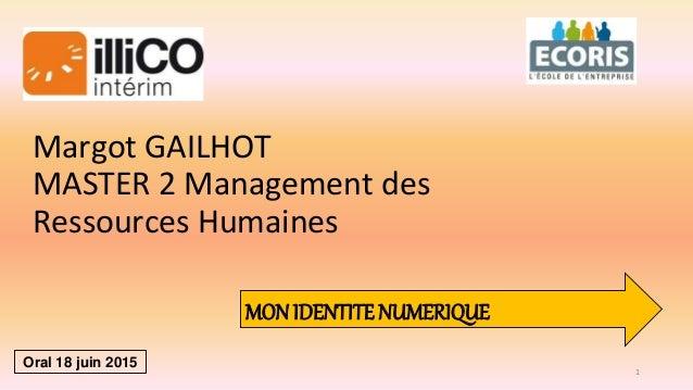 Margot GAILHOT MASTER 2 Management des Ressources Humaines MON IDENTITE NUMERIQUE Oral 18 juin 2015 1