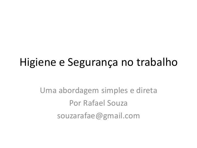 Higiene e Segurança no trabalho Uma abordagem simples e direta Por Rafael Souza souzarafae@gmail.com