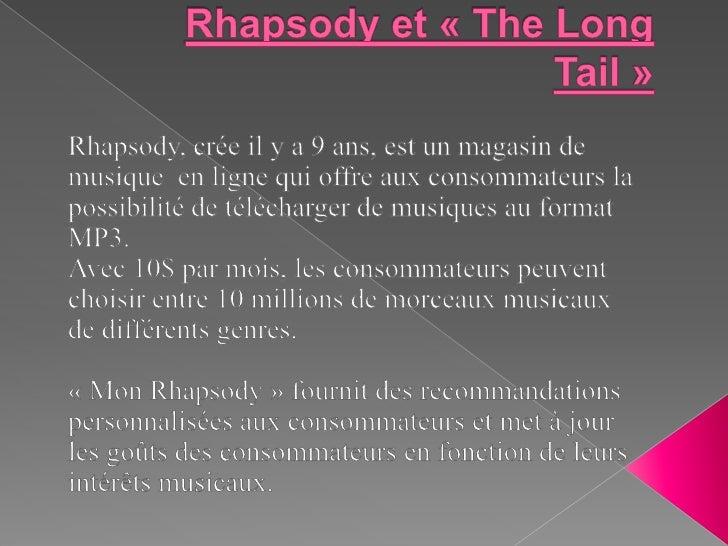 Rhapsodyet«The Long Tail»<br />Rhapsody, crée il y a 9 ans, est un magasin de musique  en ligne qui offre aux consomma...