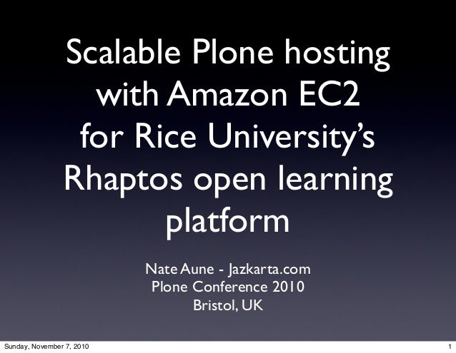 Scalable Plone hosting with Amazon EC2 for Rice University's Rhaptos open learning platform Nate Aune - Jazkarta.com Plone...