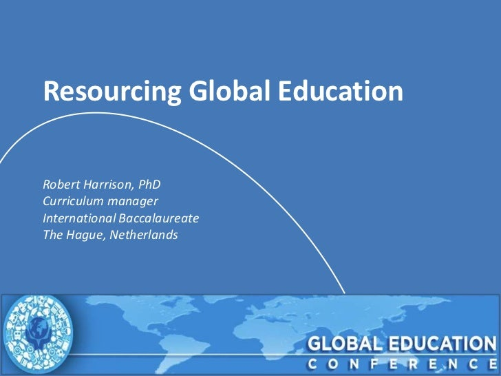 Resourcing Global EducationRobert Harrison, PhDCurriculum managerInternational BaccalaureateThe Hague, Netherlands