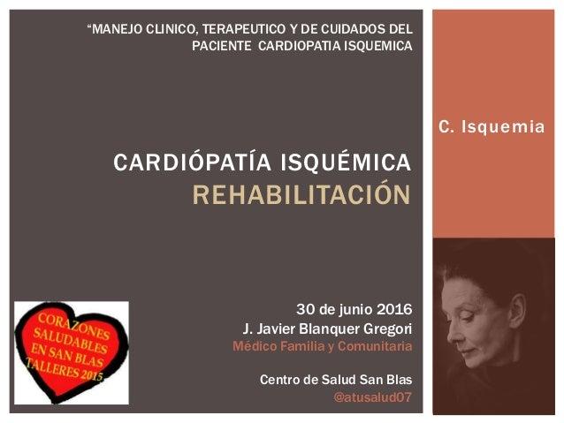C. Isquemia CARDIÓPATÍA ISQUÉMICA REHABILITACIÓN 30 de junio 2016 J. Javier Blanquer Gregori Médico Familia y Comunitaria ...