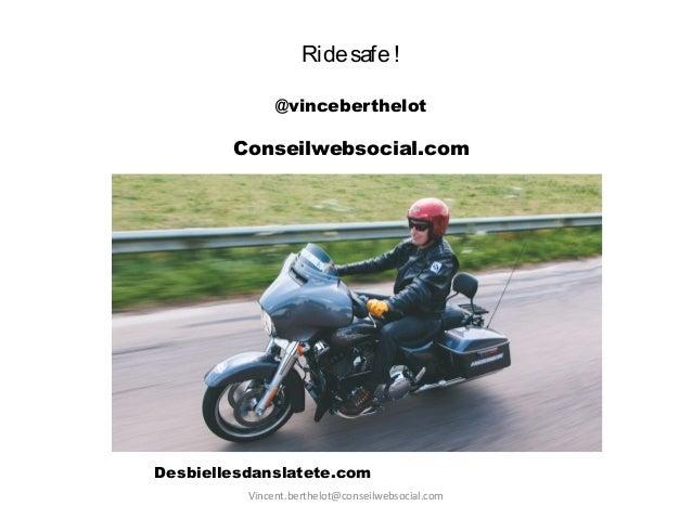 Vincent.berthelot@conseilwebsocial.com Ridesafe! @vinceberthelot Conseilwebsocial.com Desbiellesdanslatete.com