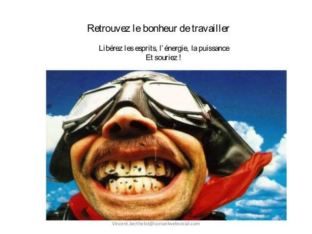 Retrouvez lebonheur detravailler Libérez lesesprits, l'énergie, lapuissance Et souriez ! Vincent.berthelot@conseilwebsocia...