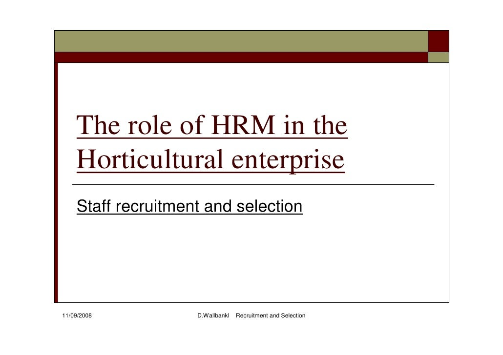 The role of HRM in the     Horticultural enterprise     Staff recruitment and selection     11/09/2008          D.Wallbank...
