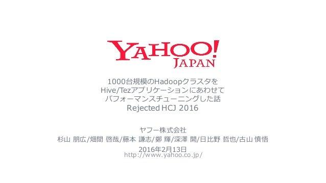 1000台規模のHadoopクラスタを Hive/Tezアプリケーションにあわせて パフォーマンスチューニングした話 Rejected HCJ 2016 http://www.yahoo.co.jp/ ヤフー株式会社 杉⼭山 朋広/畑間 啓...