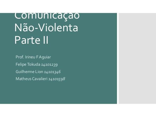 Comunicação Não-Violenta Parte II Prof. Irineu F Aguiar FelipeTokuda 14101239 Guilherme Lion 14101346 Matheus Cavalieri 14...