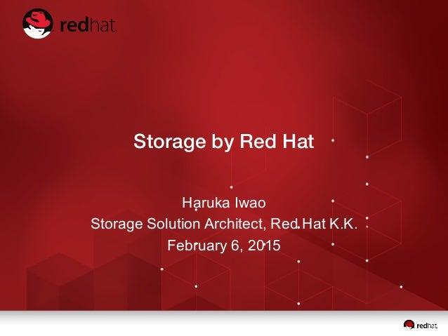 Storage by Red Hat Haruka Iwao Storage Solution Architect, Red Hat K.K. February 6, 2015