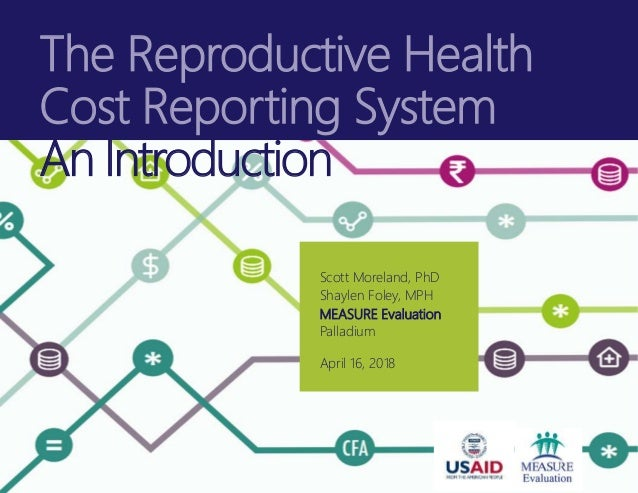 The Reproductive Health Cost Reporting System An Introduction Scott Moreland, PhD Shaylen Foley, MPH MEASURE Evaluation Pa...